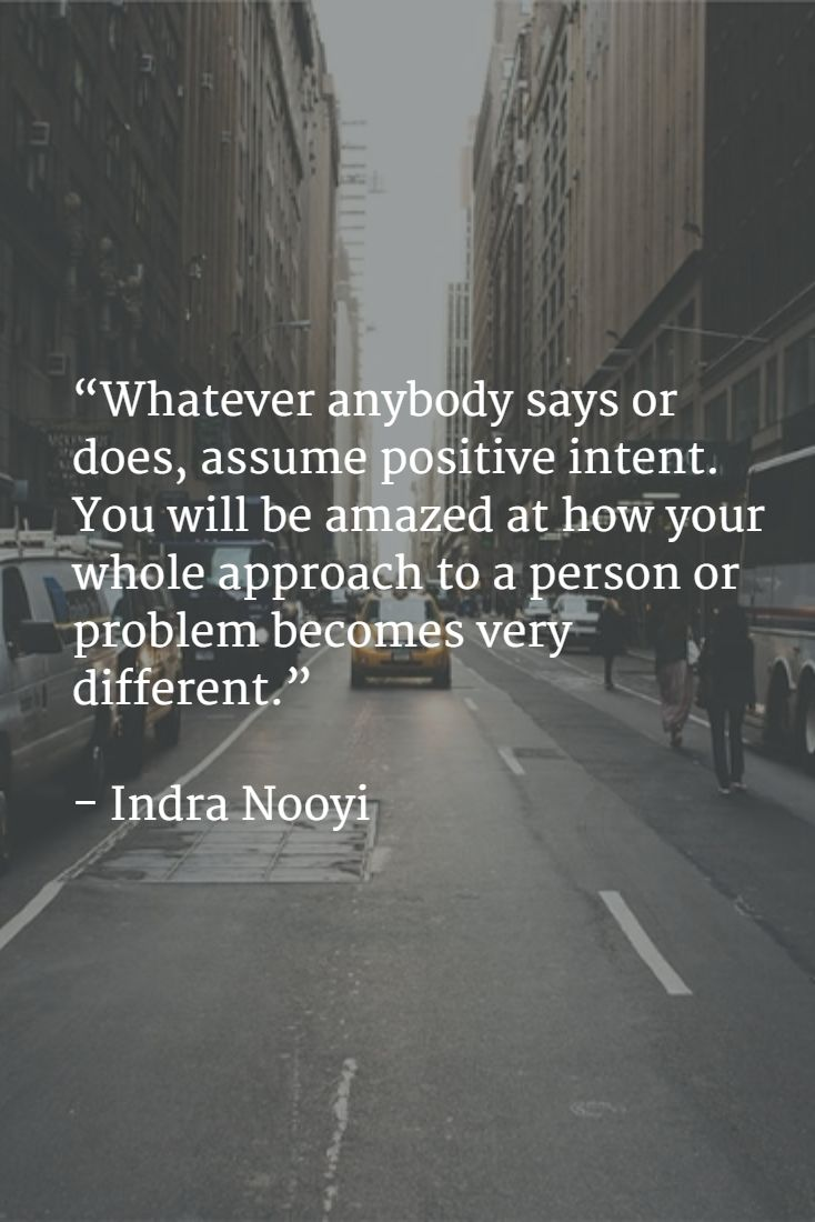 """""""Whatever anybody says or does, assume positive intent. You will be amazed at how your whole approach to a person or problem becomes very different."""" - Indra Nooyi"""