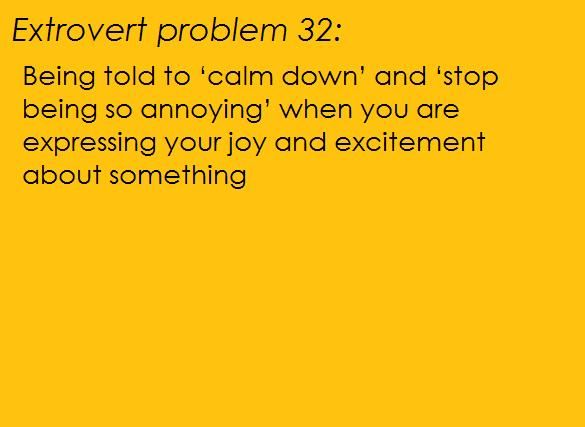 Orange background, black text: [Extrovert problem 32:Being told to 'calm down' and 'stop being so annoying' when you are expressing your joy and excitement about something.] submitters note: does anyone else feel like you've been punched in the gut when this happens? :'D Mod Note: Only all the time. Submitted by Ramemberhttp://ramember.tumblr.com/