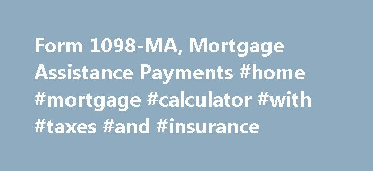 Form 1098-MA, Mortgage Assistance Payments #home #mortgage #calculator #with #taxes #and #insurance http://money.remmont.com/form-1098-ma-mortgage-assistance-payments-home-mortgage-calculator-with-taxes-and-insurance/  #federal mortgage assistance # Like – Click this link to Add this page to your bookmarks Share – Click this link to Share this page through email or social media Print – Click this link to Print this page Form 1098-MA, Mortgage Assistance Payments This form is used to provide…