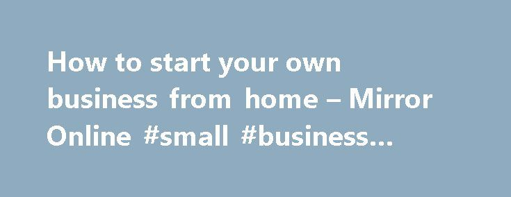 How to start your own business from home – Mirror Online #small #business #plans http://business.remmont.com/how-to-start-your-own-business-from-home-mirror-online-small-business-plans/  #business from home # How to start your own business from home More than half a million new businesses are started in the UK every year. If you dream of being your own boss, Susan Payton from The Business Of Mums gives us her top tips… Do your research 42% of start-ups fail because of  read more