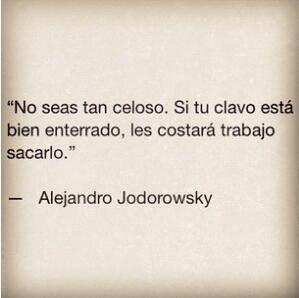 No seas tan celoso. Si tu clavo está bien enterrado, les costará trabajo sacarlo #AlejandroJodorosky