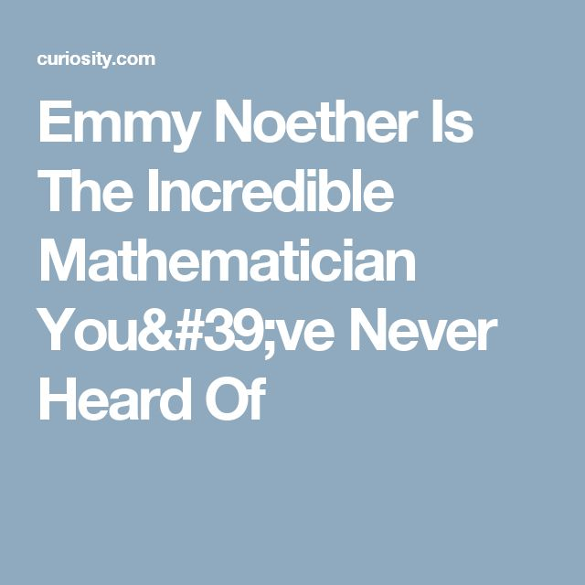 Emmy Noether Is The Incredible Mathematician You've Never Heard Of