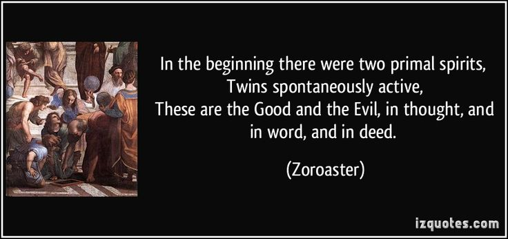 In the beginning there were two primal spirits,   Twins spontaneously active,   These are the Good and the Evil, in thought, and in word, and in deed. (Zoroaster) #quotes #quote #quotations #Zoroaster