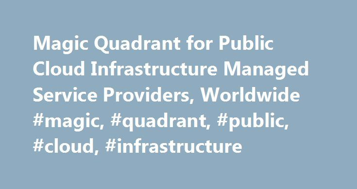 Magic Quadrant for Public Cloud Infrastructure Managed Service Providers, Worldwide #magic, #quadrant, #public, #cloud, #infrastructure http://austin.remmont.com/magic-quadrant-for-public-cloud-infrastructure-managed-service-providers-worldwide-magic-quadrant-public-cloud-infrastructure/  # Magic Quadrant for Public Cloud Infrastructure Managed Service Providers, Worldwide Summary Enterprise architecture and technology innovation leaders can benefit from selecting a high-quality managed…