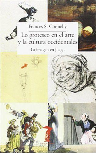 Lo grotesco en el arte y la cultura occidentales : la imagen en juego / Frances S. Connelly (2015)