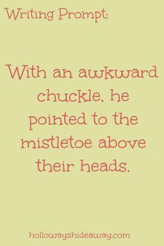 Holiday Writing Prompts Part 1-December 2016-With an awkward chuckle, he pointed to the mistletoe above their heads.