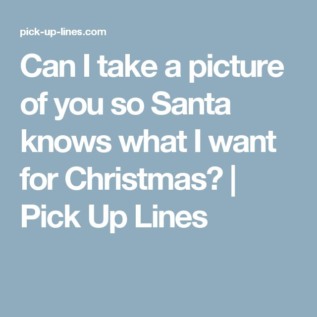 Can I take a picture of you so Santa knows what I want for Christmas?   Pick Up Lines