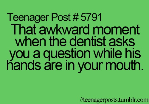 That awkward moment when the dentist asks you a question while his hands are in your mouth.