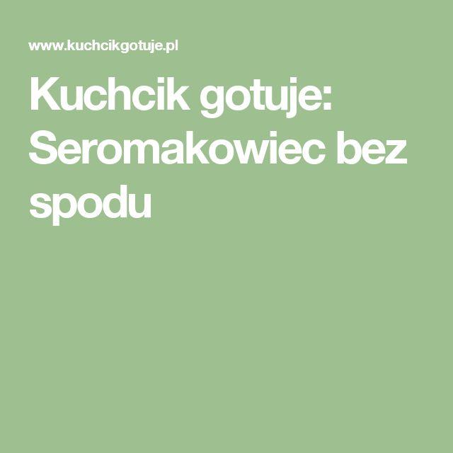 Kuchcik gotuje: Seromakowiec bez spodu