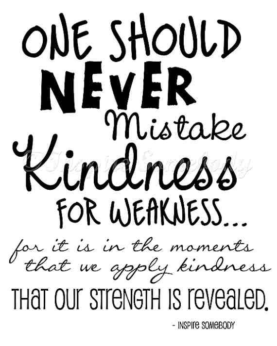 People often mistake my kindness for weakness and it doesn`t stop me from being kind.  I can also be a real bitch when the occasion calls for it...so watch out.  Kindness in men especially is one of the biggest turn-ons for me.