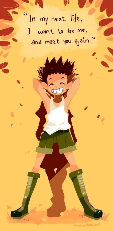 """In my next life, I want to be me, and meet you again.""  – Gon Freecss    ~Hunter X Hunter"