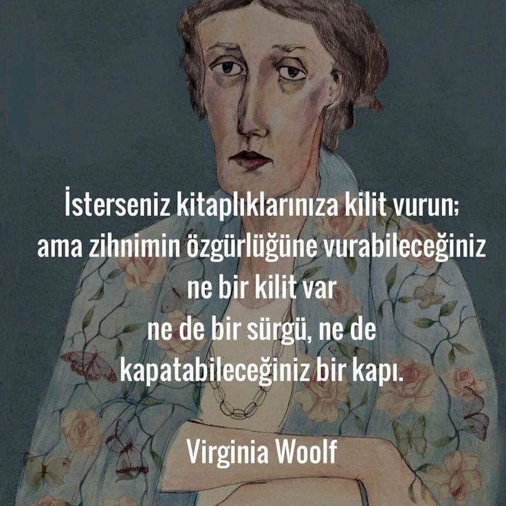 İsterseniz kitaplıklarınıza kilit vurun; ama zihnimin özgürlüğüne vurabileceğiniz ne bir kilit var ne de sürgü, ne de kapatabileceğiniz bir kapı. - Virginia Woolf