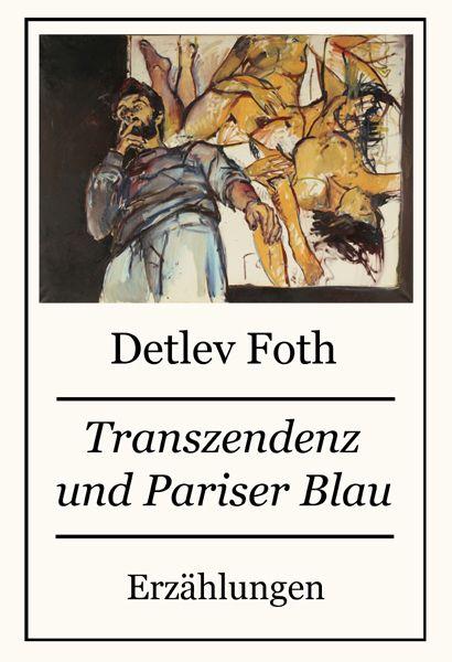 Transzendenz und Pariser Blau / Erzählungen von Detlev Foth