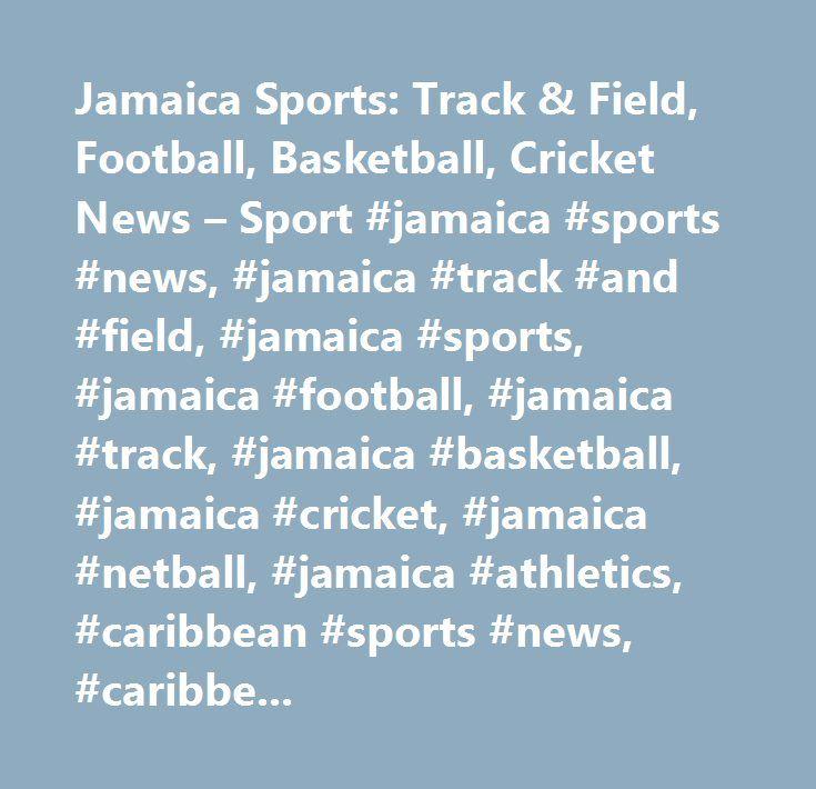 Jamaica Sports: Track & Field, Football, Basketball, Cricket News – Sport #jamaica #sports #news, #jamaica #track #and #field, #jamaica #sports, #jamaica #football, #jamaica #track, #jamaica #basketball, #jamaica #cricket, #jamaica #netball, #jamaica #athletics, #caribbean #sports #news, #caribbean #sports, #caribbean #athletics…