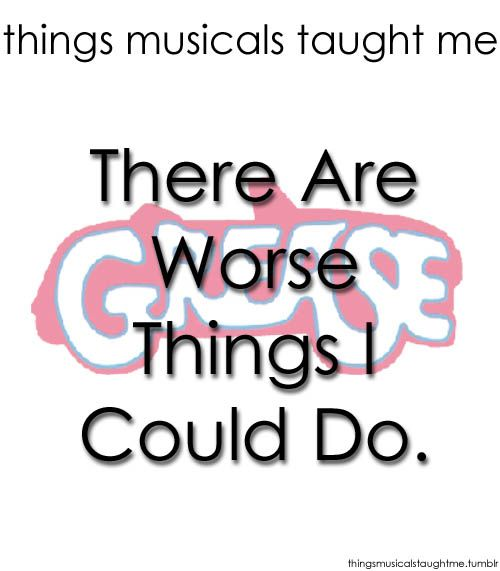 Things Musicals Taught Me:  GREASE    There are worse things I could do.