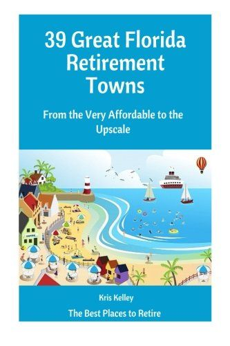 39 Great Florida Retirement Towns: From the Very Affordable to the Upscale (The Best Places to Retire) (Volume 3)