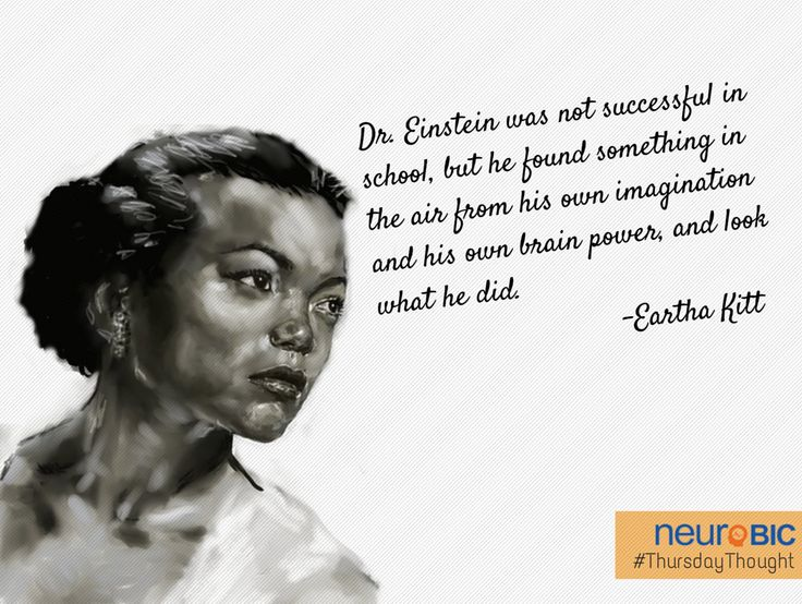 Dr. Albert Einstein was not successful in school, but he found something in the air from his own imagination and his own brain power, and look what he did. - Ertha Kitt