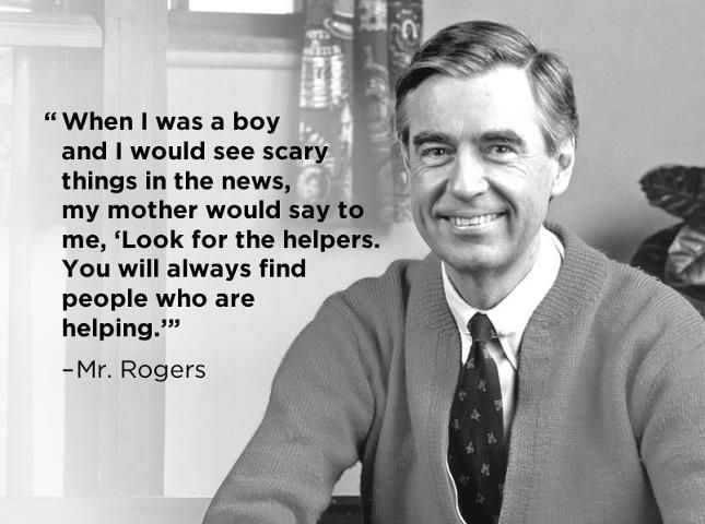 """A photo of Mr. Rogers with the quote: """"When I was a boy and I would see scary things in the news, m y mother would say to me, 'Look for the helpers. You will always find people who are helping'."""""""