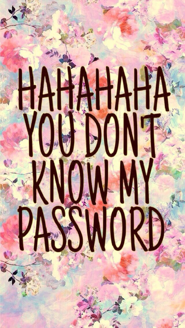 hahahaha you don't know my password.