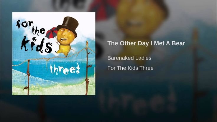 Provided to YouTube by Warner Music Group The Other Day I Met A Bear · Barenaked Ladies For The Kids Three ℗ 2007 Nettwerk Productions Auto-generated by YouT...