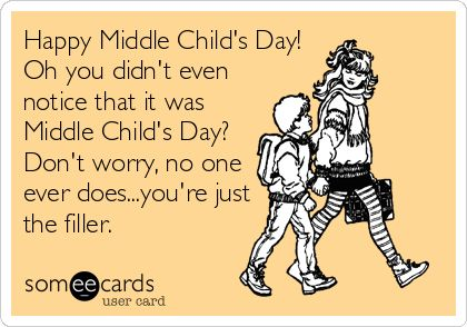 Happy Middle Child's Day! Oh you didn't even notice that it was Middle Child's Day? Don't worry, no one ever does...you're just the filler.