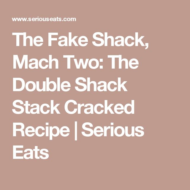 The Fake Shack, Mach Two: The Double Shack Stack Cracked Recipe | Serious Eats