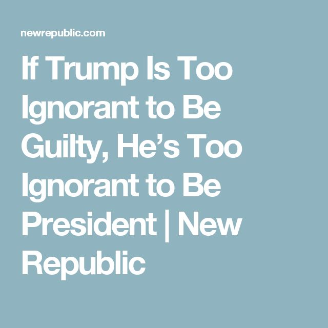 If Trump Is Too Ignorant to Be Guilty, He's Too Ignorant to Be President | New Republic