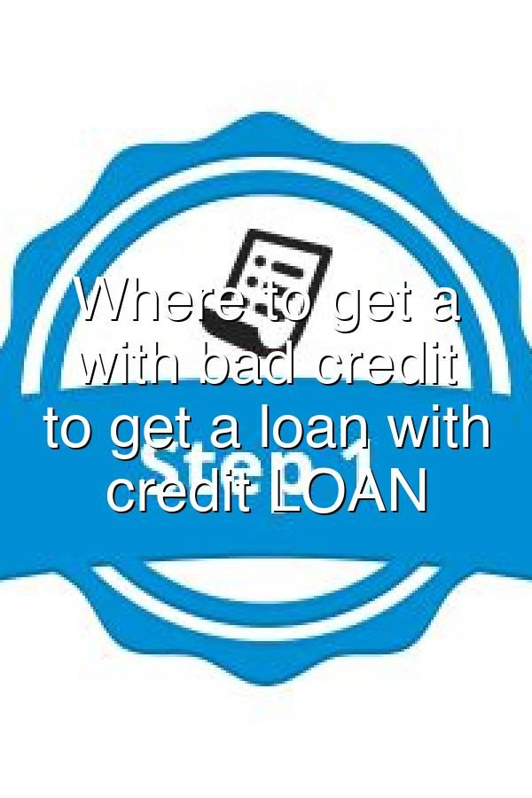 Where To Get A Loan With Bad Credit Where To Get A Loan With Bad Credit Loan In 2020 Loans For Bad Credit Get A Loan How To Get