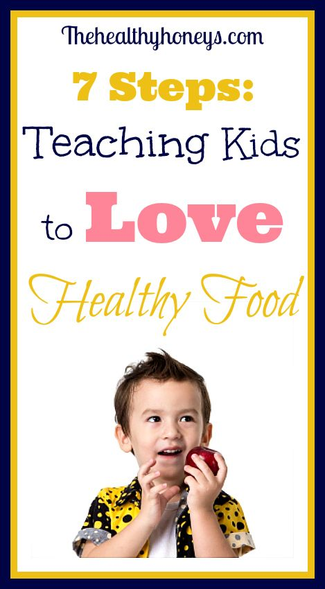 7 steps to teaching kids to love healthy food - The Healthy Honeys