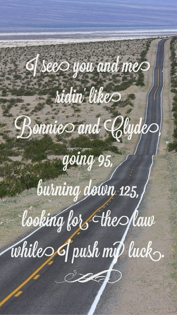 """""""I see you and me ridin' like Bonnie and Clyde, going 95, burning down 125. looking for the law while I push my luck."""" - Bottoms Up by Brantley Gilbert lyrics, country quotes."""