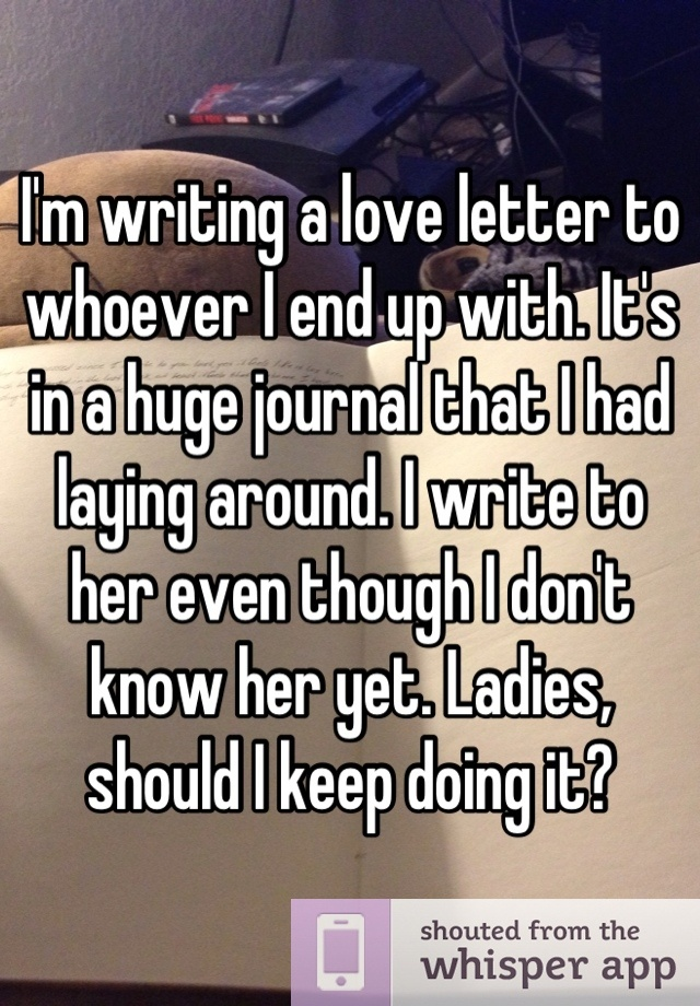 I'm writing a love letter to whoever I end up with. It's in a huge journal that I had laying around. I write to her even though I don't know her yet. Ladies, should I keep doing it?