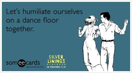 Let's humiliate ourselves on a dance floor together.