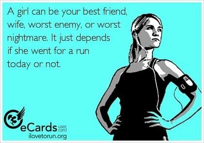 When I'm in a bad mood my husband says, Go for a run, geez! Then when I get back he says, Feel better now?