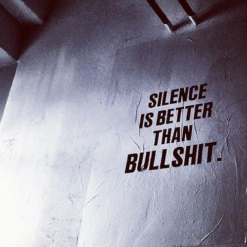 Silence is better than bullshit.