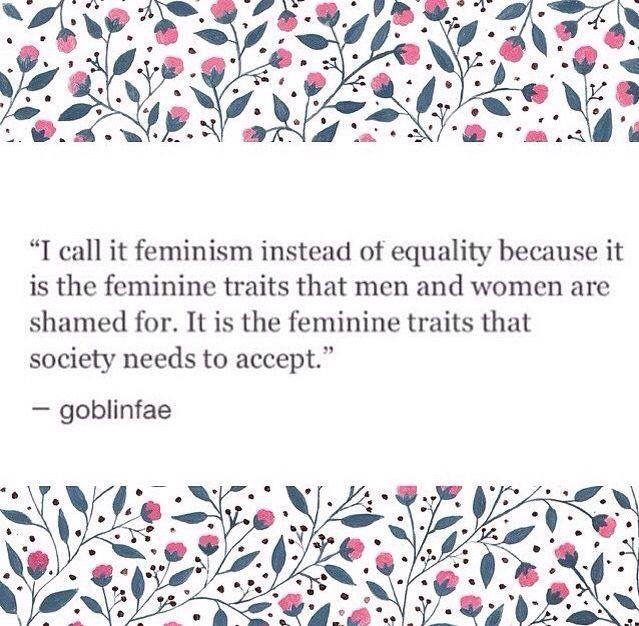 """""""Lo llamo feminismo en lugar de igualdad porque son las características femeninas por las cuales hombres y mujeres son avergonzados. Son las características femeninas que la sociedad debe aceptar."""""""