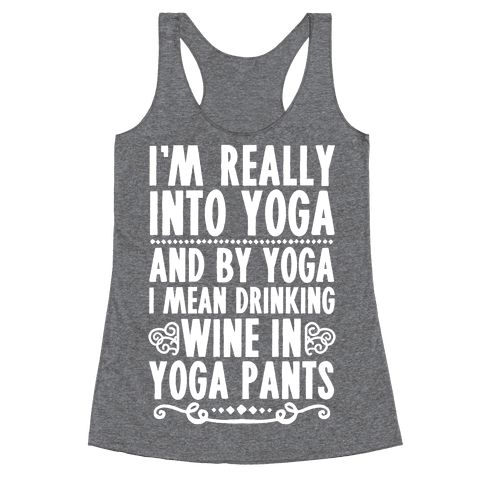 I'm Really Into Yoga (And By Yoga I Mean Drinking Wine In Yoga Pants) - Yoga class? Yeah, that's all well and good, but have you ever tried just hanging out in yoga pants with some wine and Netflix? If it's done in yoga pants, after all, it has to be good for you. Show off your love for yoga (or for lazy day style) with this funny yoga t shirt, perfect for hanging out on the couch or going out with friends!