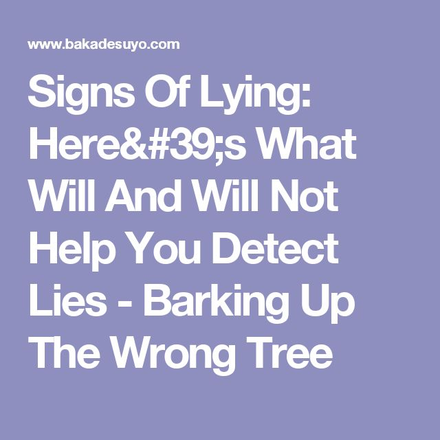 Signs Of Lying: Here's What Will And Will Not Help You Detect Lies - Barking Up The Wrong Tree