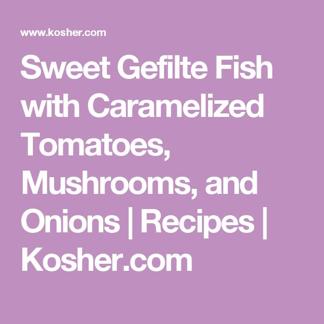 Sweet Gefilte Fish with Caramelized Tomatoes, Mushrooms, and Onions | Recipes | Kosher.com