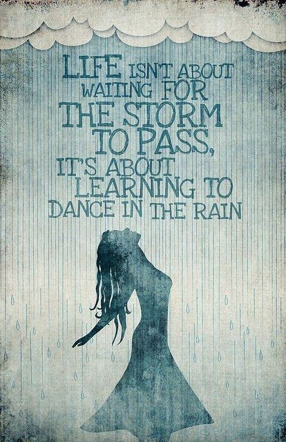 Life isn't about waiting for the storm to pass ... it's about learning to dance in the rain...