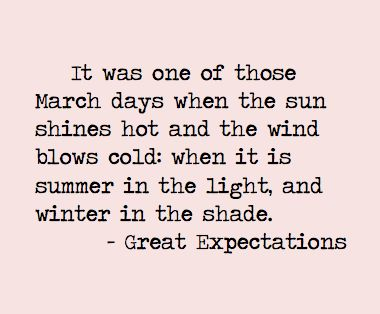 """It was one of those March days when the sun shines hot and the wind blows cold: when it is summer in the light, and winter in the shade."" - Great Expectations by Charles Dickens"