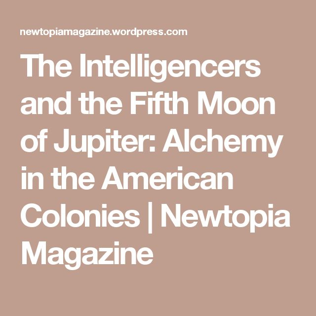 The Intelligencers and the Fifth Moon of Jupiter: Alchemy in the American Colonies   Newtopia Magazine