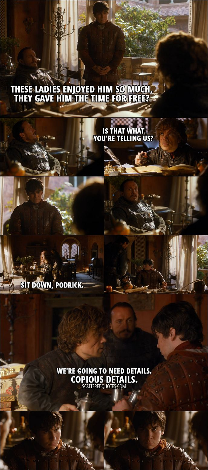 Quote from Game of Thrones 3x03 │  Bronn: These ladies enjoyed him so much, they gave him the time for free?  Tyrion Lannister: Is that what you're telling us? Sit down, Podrick. We're going to need details. Copious details.