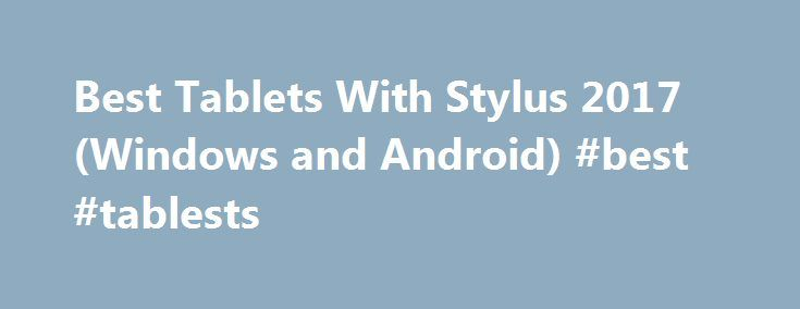 Best Tablets With Stylus 2017 (Windows and Android) #best #tablests http://china.nef2.com/best-tablets-with-stylus-2017-windows-and-android-best-tablests/  # Best Tablets With Stylus 2017 The latest release in the Surface Pro line improves on last year s model, with a better keyboard; a bigger, 12.3-inch display; better security features; and an even better stylus. The new Surface Pen (which comes packed with the Surface Pro 4) offers twice the pressure sensitivity of last year s model. An…