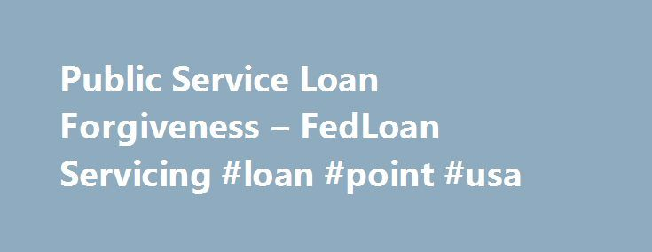 Public Service Loan Forgiveness – FedLoan Servicing #loan #point #usa http://loan.remmont.com/public-service-loan-forgiveness-fedloan-servicing-loan-point-usa/  #loan forgiveness # Information for Borrowers Information for Borrowers Are you currently employed with or planning to pursue a career with a PUBLIC SERVICE organization? Are you currently a full-time AmeriCorps or Peace Corps volunteer? What are the Eligibility Requirements for PSLF? Make Payments Under an Eligible Repayment Plan…