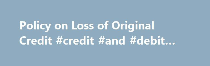 Policy on Loss of Original Credit #credit #and #debit #card http://idaho.remmont.com/policy-on-loss-of-original-credit-credit-and-debit-card/  # Policy on Loss of Original Credit/Debit Card or Replacement of Credit/Debit Card Although it is mandatory for customers to carry their original Credit/Debit cards used for issuance of online (web) tickets and PIA has the right to deny boarding if the customer is unable to produce the same at the time check-in. However, under extreme circumstances…