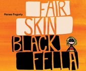 Fair Skin Black Fella - This is the story of Mary, a young Aboriginal girl who lives on a red and dusty cattle station. Shunned by the other girls because of her fair skin, Old Ned, one of the community elders, finally speaks up. With words full of knowledge and wisdom, he teaches the girls that Aboriginal identity transcends skin colour and that family, community, country, culture and spirituality is what being Aboriginal is really about. Written and illustrated by Renee Fogorty.