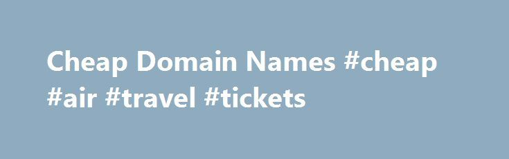 Cheap Domain Names #cheap #air #travel #tickets http://cheap.nef2.com/cheap-domain-names-cheap-air-travel-tickets/  #cheap domain names # Domains Domain Name Registration Register your domain names with 1 1 today! New Top Level Domain Extension List New domains like .web. shop. online and many more Domain Name Transfer Easily transfer your domain name to 1 1 Buy a Domain Name – Price List Top domains at competitive prices! Domain Name Checker Register your domain name today Private Domain…