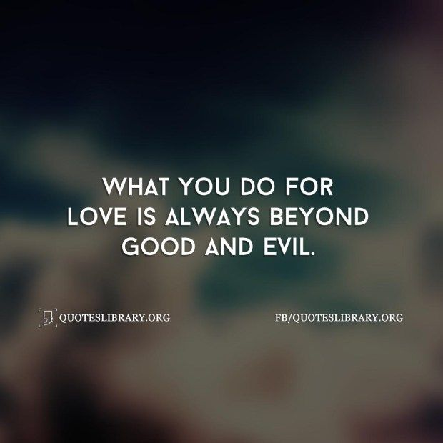 What You Do For Love Is Always Beyond Good And Evil