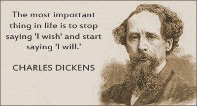 "Charles Dickens Quotes~ most important thing in life is to stop saying ""I WISH,"" and start saying, ""I WILL!!"""
