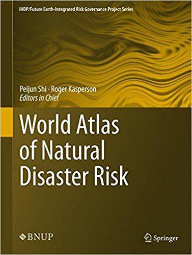 World Atlas of Natural Disaster Risk (IHDP/Future Earth-Integrated Risk Governance Project Series): Amazon.co.uk: Peijun Shi, Roger Kasperson: 9783662454299: Books